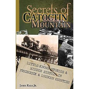 Secrets of Catoctin Mountain LittleKnown Stories  Hidden History of Frederick  Loudoun Counties by Rada Jr. & James