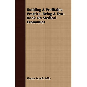 Building A Profitable Practice Being A TextBook On Medical Economics by Reilly & Thomas Francis