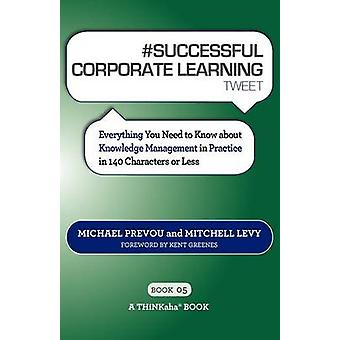 SUCCESSFUL CORPORATE LEARNING tweet Book05 Everything You Need to Know about Knowledge Management in Practice in 140 Characters or Less by Prevou & Michael