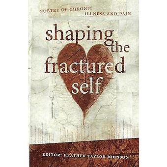 Shaping the Fractured Self Poetry of Chronic Illness and Pain by Johnson & Heather Taylor
