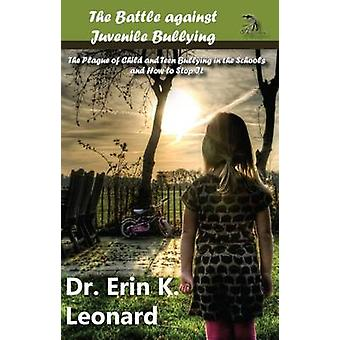 The Battle against Juvenile Bullying The Plague of Child and Teen Bullying in the Schools and How to Stop It by Leonard & Erin K.