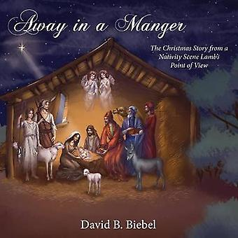 Away in a Manger The Christmas Story from a Nativity Scene Lambs Point of View by Biebel & David B