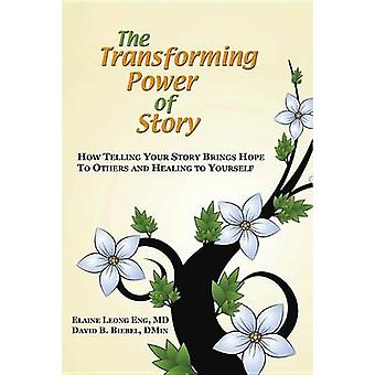 The Transforming Power of Story How Telling Your Story Brings Hope to Others and Healing to Yourself by Eng & Elaine Leong