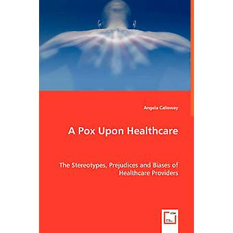 A Pox Upon Healthcare  The Stereotypes Prejudices and Biases of Healthcare Providers by Calloway & Angela