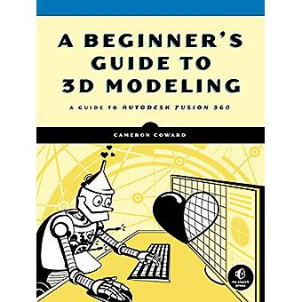 A Beginner's Guide To 3d Modeling - A Guide to Autodesk Fusion 360 by