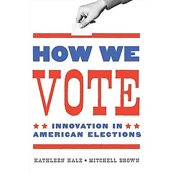 How We Vote  Innovation in American Elections by Kathleen Hale & Mitchell Brown & Foreword by Thomas R Wilkey