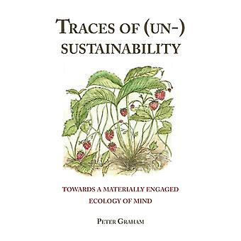 Traces of Un Sustainability  Towards a Materially Engaged Ecology of Mind by Peter Graham