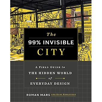 The 99 Invisible City  A Field Guide to the Hidden World of Everyday Design by Roman Mars & Kurt Kohlstedt & 99 Invisible