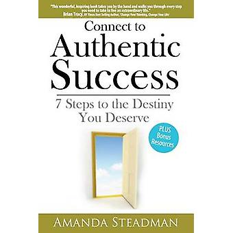 Connect to Authentic Success - 7 Steps to the Destiny You Deserve... b