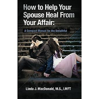 How to Help Your Spouse Heal from Your Affair - A Compact Manual for t