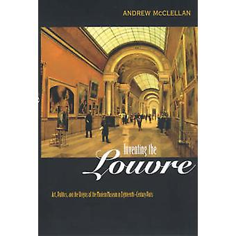 Inventing the Louvre - Art - Politics and the Origins of the Modern Mu