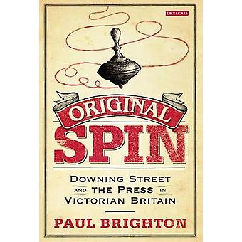 Original Spin - Downing Street and the Press in Victorian Britain by P
