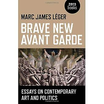 Brave New Avant Garde: Essays on Contemporary Art and Politics