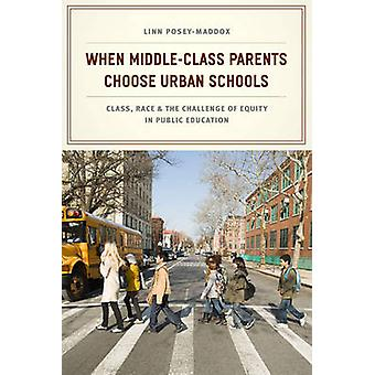 When MiddleClass Parents Choose Urban Schools  Class Race and the Challenge of Equity in Public Education by Linn Posey Maddox