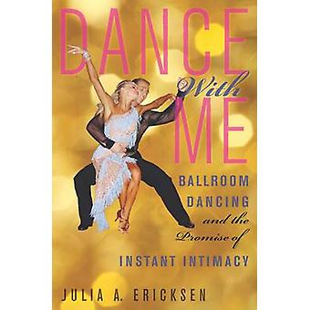 Dance With Me Ballroom Dancing and the Promise of Instant Intimacy by Ericksen & Julia A.