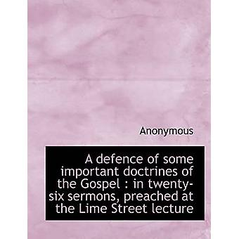 A defence of some important doctrines of the Gospel  in twentysix sermons preached at the Lime St by Anonymous