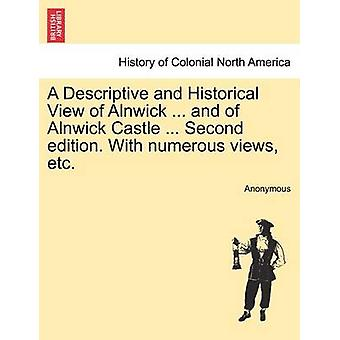 A Descriptive and Historical View of Alnwick ... and of Alnwick Castle ... Second edition. With numerous views etc. by Anonymous