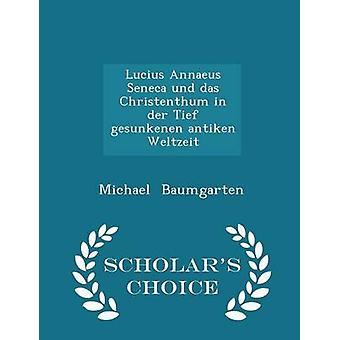 Lucius Annaeus Seneca und das Christenthum in der Tief gesunkenen antiken Weltzeit  Scholars Choice Edition by Baumgarten & Michael