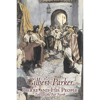 Pierre and His People Tales of the Far North by Gilbert Parker Fiction Literary Action  Adventure by Parker & Gilbert