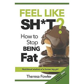 Feel Like Sht How to Stop Being Fat by Fowler & Theresa