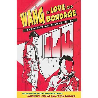 Wang in Love and Bondage - Three Novellas by Wang Xiaobo by Xiaobo Wan