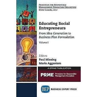 Educating Social Entrepreneurs Volume I From Idea Generation to Business Plan Formulation by Miesing & Paul