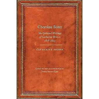 Cherokee Sister The Collected Writings of Catharine Brown 18181823 by Brown & Catharine