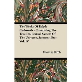 The Works of Ralph Cudworth  Containing the True Intellectual System of the Universe Sermons Etc  Vol. IV by Birch & Thomas