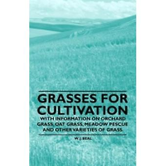 Grasses for Cultivation  With Information on Orchard Grass Oat Grass Meadow Pescue and Other Varieties of Grass by Beal & W. J.
