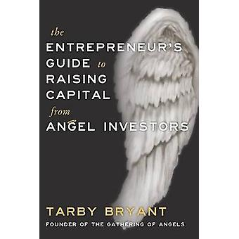 The Entrepreneurs Guide To Raising Capital From Angel Investors by Bryant & Tarby