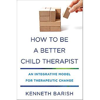 How to Be a Better Child Therapist - An Integrative Model for Therapeu