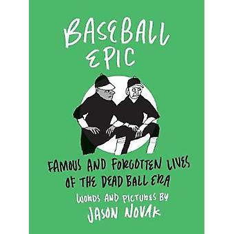 Baseball Epic - Famous and Forgotten Lives of the Dead Ball Era by Jas