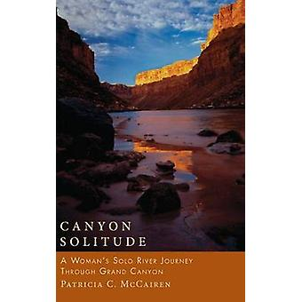 Canyon Solitude - A Woman's Solo River Journey Through the Grand Canyo