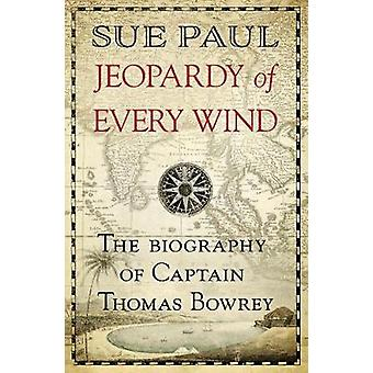 Jeopardy of Every Wind - The biography of Captain Thomas Bowrey by Sue