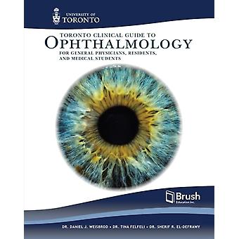 Toronto Guide to Clinical Ophthalmology for Physicians and Medical Trainees by Daniel J Weisbrod & Tina Felfeli & Sherif R El Defrawy