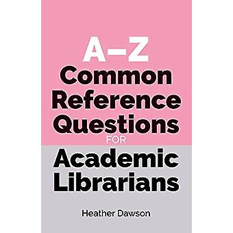 A-Z Common Reference Questions for Academic Librarians by Heather Daw
