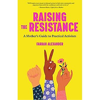 Raising the Resistance  A Mothers Guide to Practical Activism by Farrah Alexander