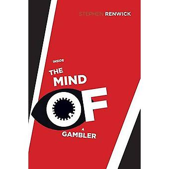 Inside the Mind of a Gambler - The Hidden Addiction and How to Stop by