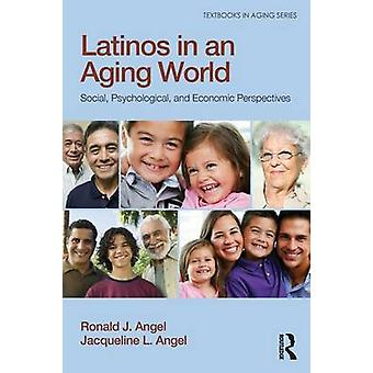 Latinos in an Aging World - Social - Psychological - and Economic Pers