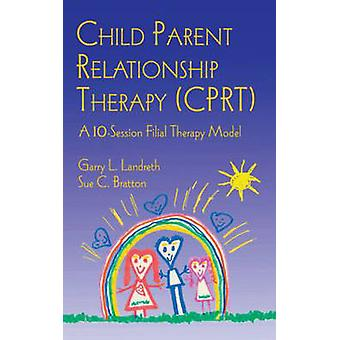 Child Parent Relationship Therapy CPRT  A 10Session Filial Therapy Model by Landreth & Garry L.