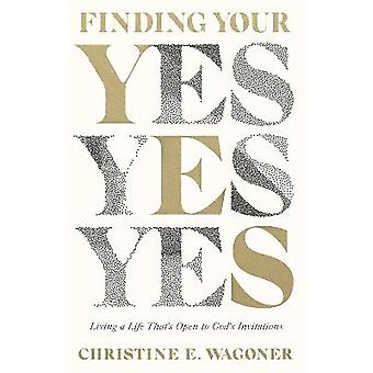 Finding Your Yes Living a Life That's Open to God's Invitations