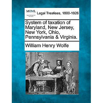 System of taxation of Maryland New Jersey New York Ohio Pennsylvania  Virginia. by Wolfe & William Henry