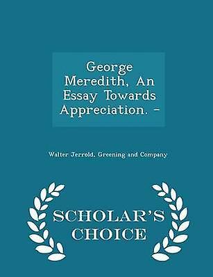 George Meredith An Essay Towards Appreciation.   Scholars Choice Edition by Jerrold & Walter
