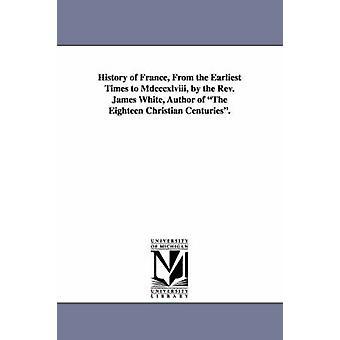 Historien om Frankrike fra de tidligste tidene til MDCCCXLVIII av pastor James White forfatteren av atten Christian århundrene. av hvit & James