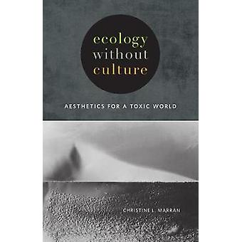 Ecology without Culture - Aesthetics for a Toxic World by Christine L.