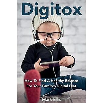 Digitox How To Find A Healthy Balance For Your Familys Digital Diet by Mark & Ellis
