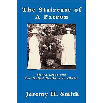 The Staricase of a Patron Sierra Leone and the United Brethren in Christ by Smith & Jeremy H.
