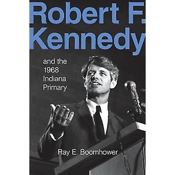 Robert F. Kennedy and the 1968 Indiana Primary by Boomhower & Ray E