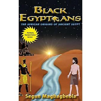 Black Egyptians The African Origins of Ancient Egypt by Magbagbeola & Segun