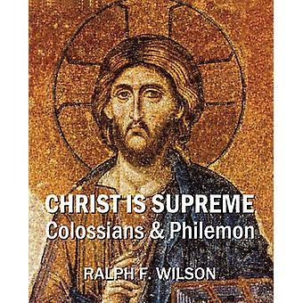 Christ Is Supreme Discipleship Lessons from Colossians and Philemon by Wilson & Ralph F.